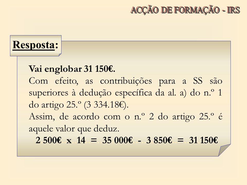 Vai englobar 31 150. Com efeito, as contribuições para a SS são superiores à dedução específica da al. a) do n.º 1 do artigo 25.º (3 334.18). Assim, d