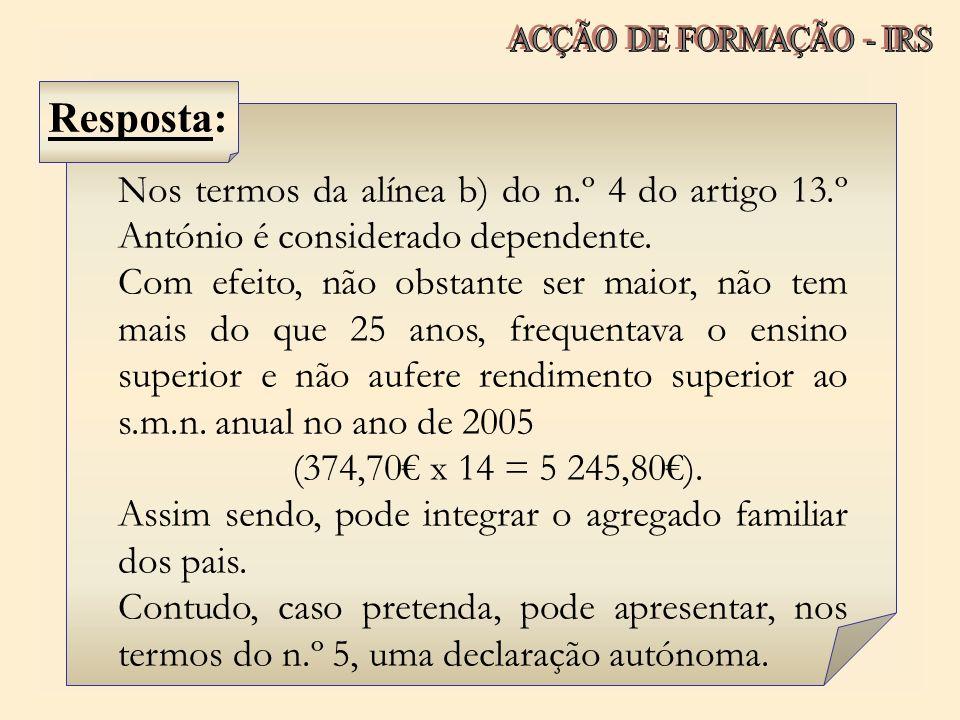 Nos termos da alínea b) do n.º 4 do artigo 13.º António é considerado dependente. Com efeito, não obstante ser maior, não tem mais do que 25 anos, fre