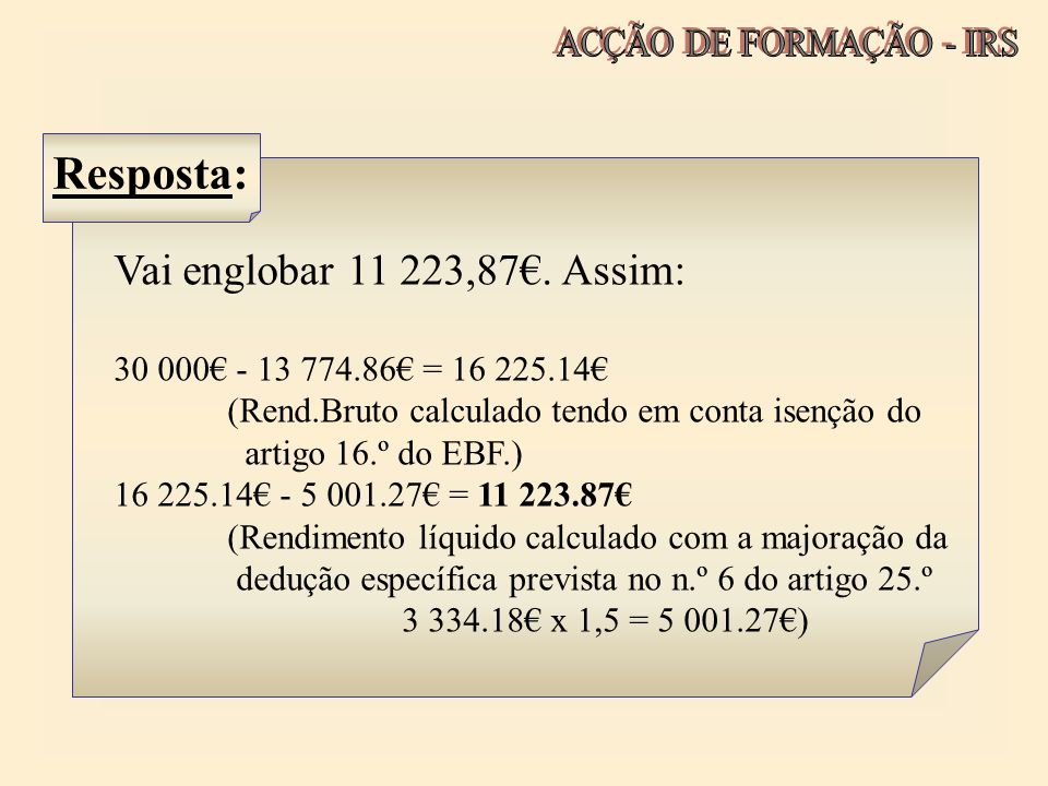 Vai englobar 11 223,87. Assim: 30 000 - 13 774.86 = 16 225.14 (Rend.Bruto calculado tendo em conta isenção do artigo 16.º do EBF.) 16 225.14 - 5 001.2