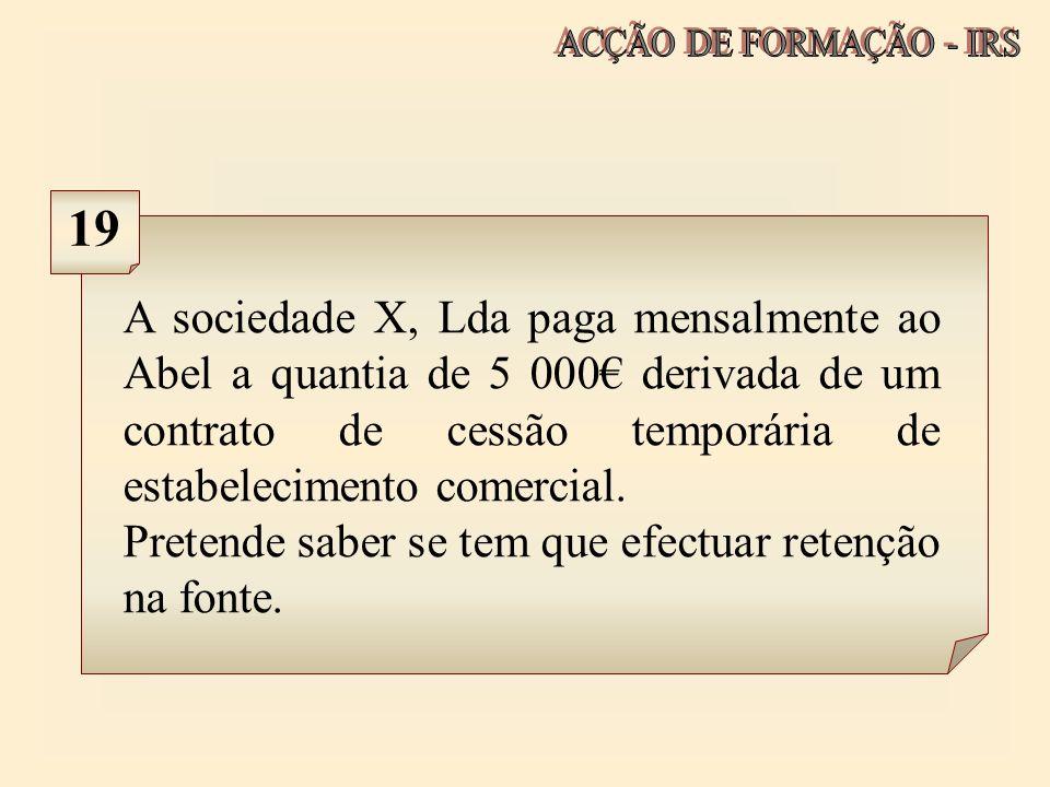 A sociedade X, Lda paga mensalmente ao Abel a quantia de 5 000 derivada de um contrato de cessão temporária de estabelecimento comercial. Pretende sab