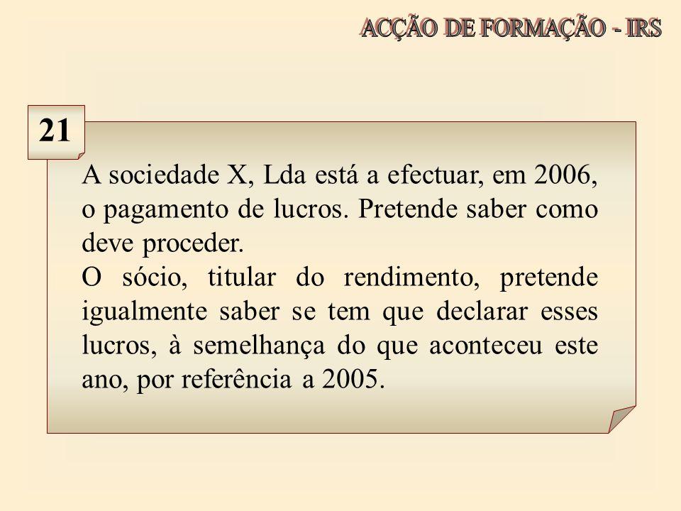 A sociedade X, Lda está a efectuar, em 2006, o pagamento de lucros. Pretende saber como deve proceder. O sócio, titular do rendimento, pretende igualm