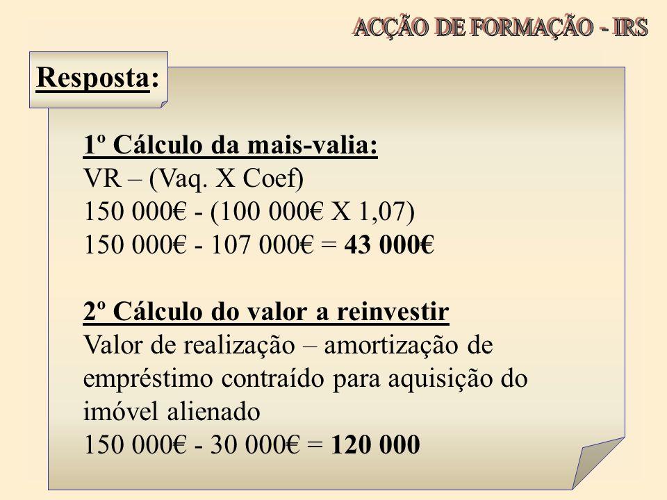Resposta: 1º Cálculo da mais-valia: VR – (Vaq. X Coef) 150 000 - (100 000 X 1,07) 150 000 - 107 000 = 43 000 2º Cálculo do valor a reinvestir Valor de