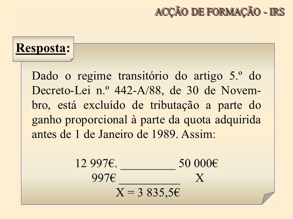 Resposta: Dado o regime transitório do artigo 5.º do Decreto-Lei n.º 442-A/88, de 30 de Novem- bro, está excluído de tributação a parte do ganho propo