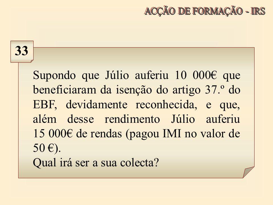 Supondo que Júlio auferiu 10 000 que beneficiaram da isenção do artigo 37.º do EBF, devidamente reconhecida, e que, além desse rendimento Júlio auferi