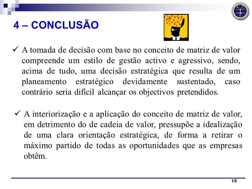 15 4 – CONCLUSÃO A tomada de decisão com base no conceito de matriz de valor compreende um estilo de gestão activo e agressivo, sendo, acima de tudo,
