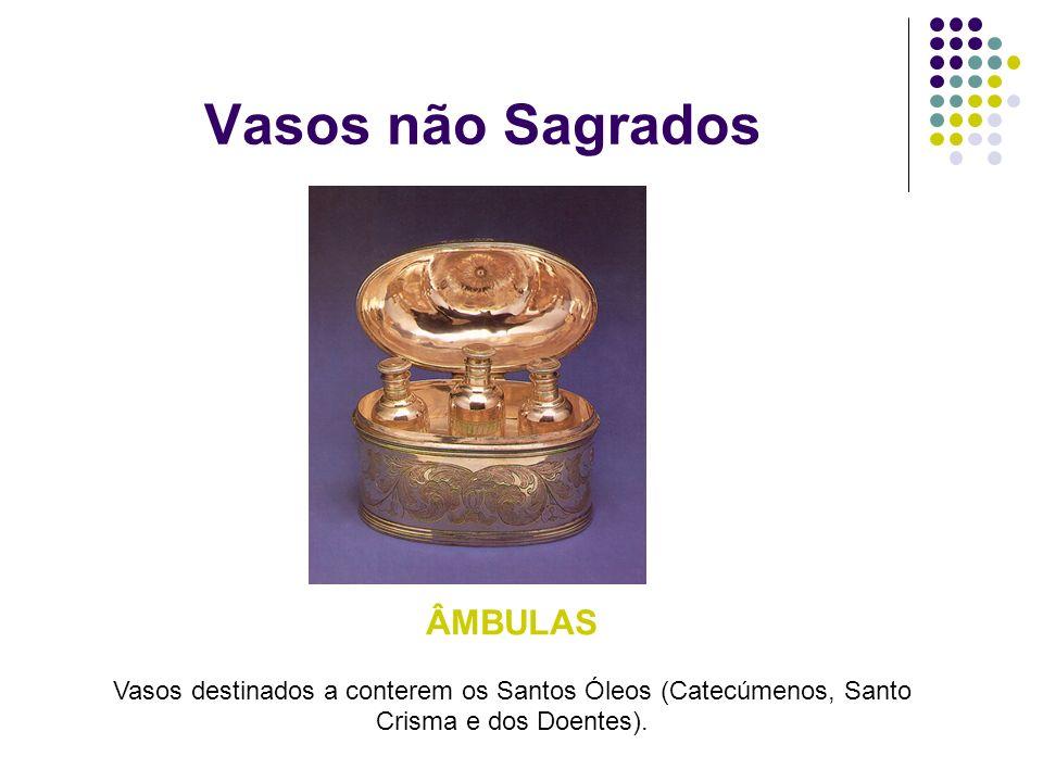 Vasos não Sagrados ÂMBULAS Vasos destinados a conterem os Santos Óleos (Catecúmenos, Santo Crisma e dos Doentes).