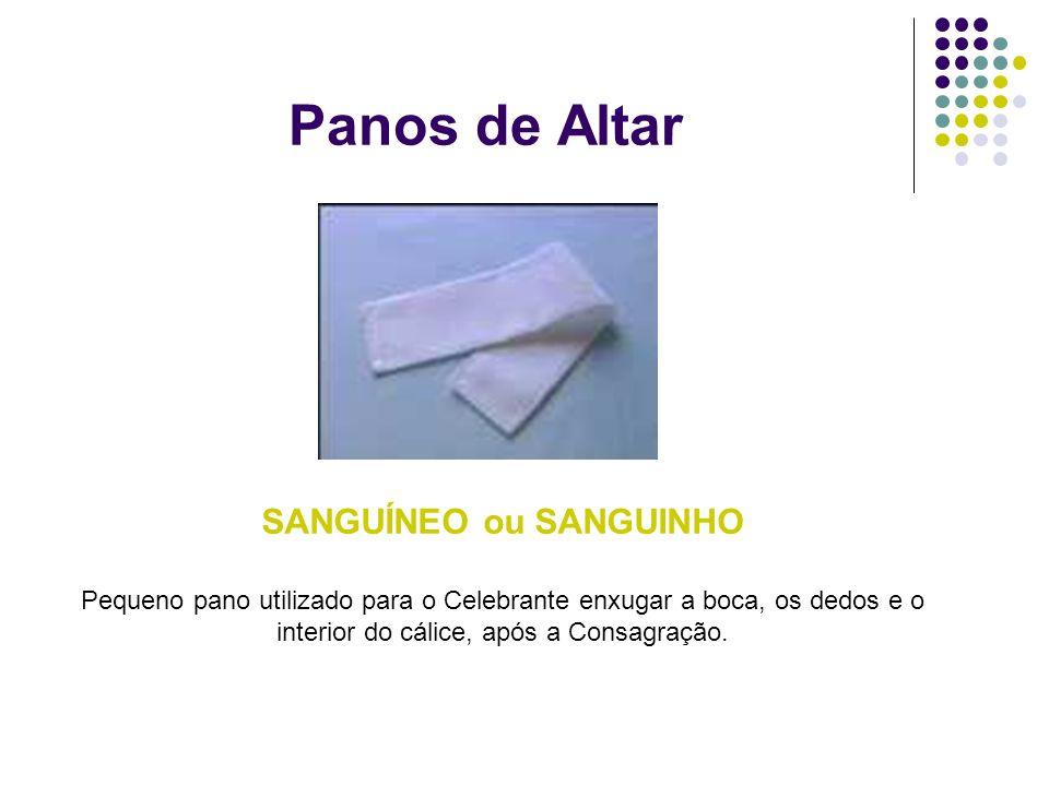 Panos de Altar SANGUÍNEO ou SANGUINHO Pequeno pano utilizado para o Celebrante enxugar a boca, os dedos e o interior do cálice, após a Consagração.