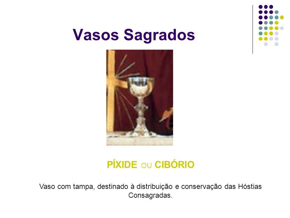 Vasos Sagrados PÍXIDE OU CIBÓRIO Vaso com tampa, destinado à distribuição e conservação das Hóstias Consagradas.