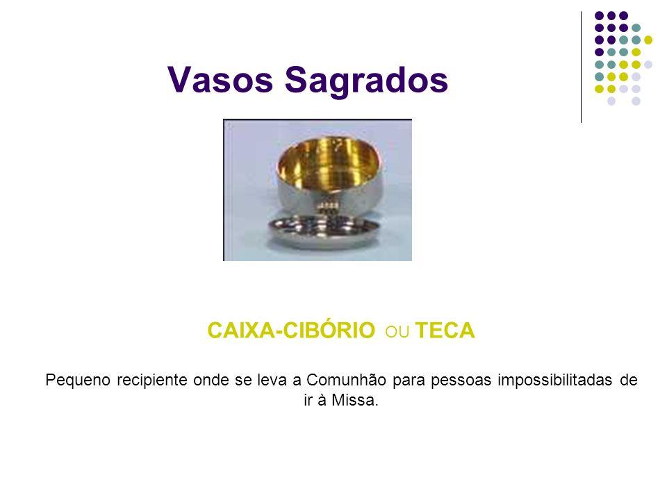Vasos Sagrados CAIXA-CIBÓRIO OU TECA Pequeno recipiente onde se leva a Comunhão para pessoas impossibilitadas de ir à Missa.