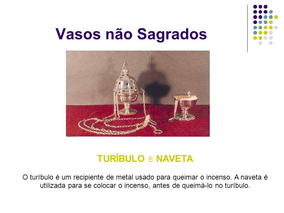 Vasos não Sagrados TURÍBULO E NAVETA O turíbulo é um recipiente de metal usado para queimar o incenso. A naveta é utilizada para se colocar o incenso,