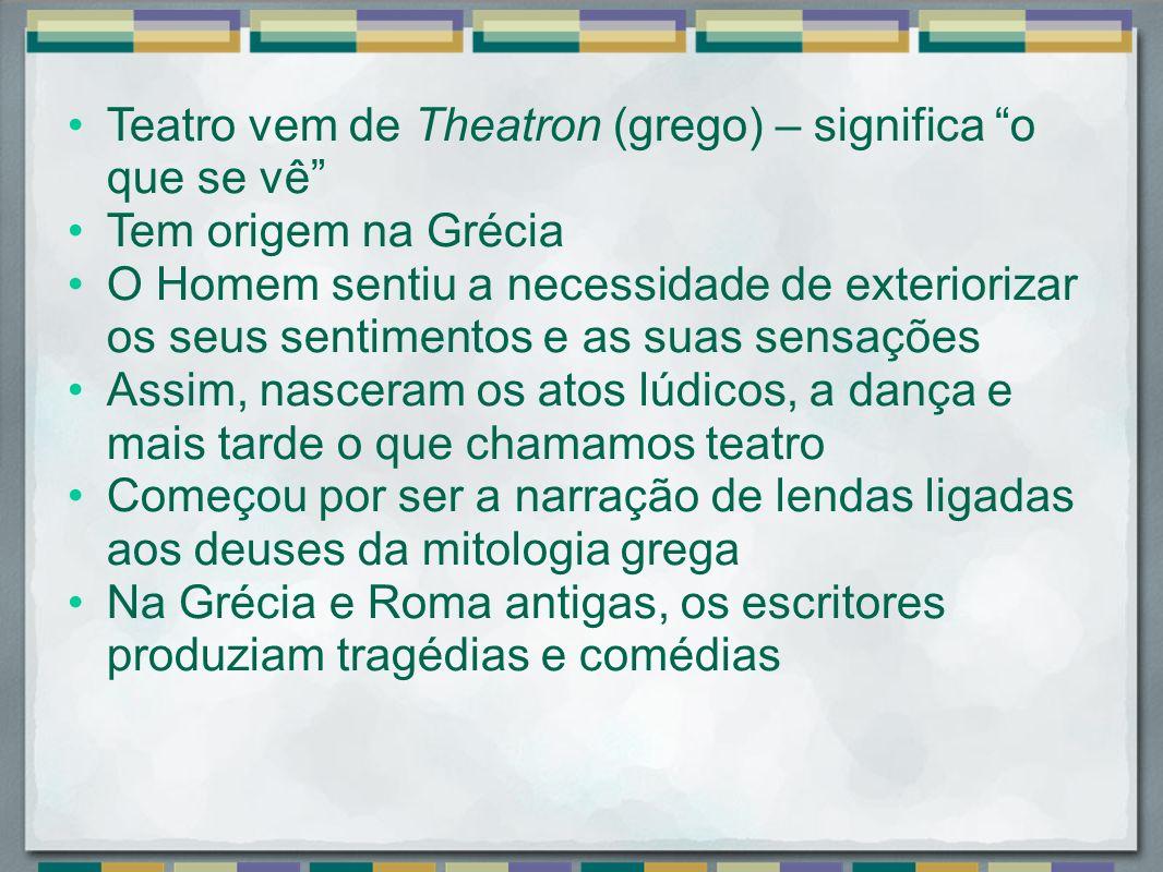 Teatro vem de Theatron (grego) – significa o que se vê Tem origem na Grécia O Homem sentiu a necessidade de exteriorizar os seus sentimentos e as suas