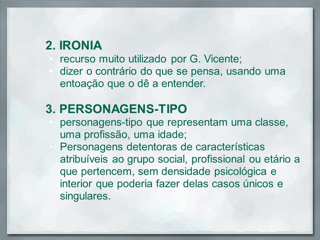 2. IRONIA recurso muito utilizado por G. Vicente; dizer o contrário do que se pensa, usando uma entoação que o dê a entender. 3. PERSONAGENS-TIPO pers