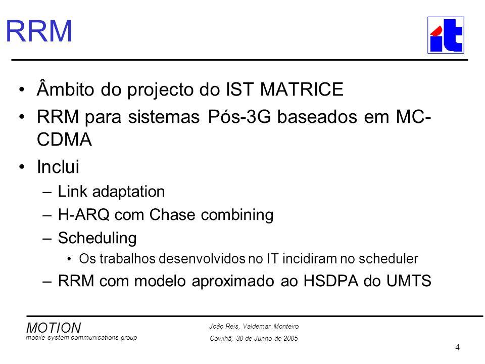 MOTION mobile system communications group João Reis, Valdemar Monteiro Covilhã, 30 de Junho de 2005 4 RRM Âmbito do projecto do IST MATRICE RRM para sistemas Pós-3G baseados em MC- CDMA Inclui –Link adaptation –H-ARQ com Chase combining –Scheduling Os trabalhos desenvolvidos no IT incidiram no scheduler –RRM com modelo aproximado ao HSDPA do UMTS