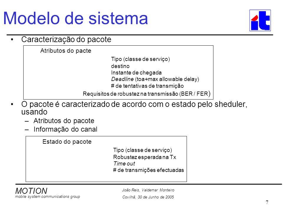 MOTION mobile system communications group João Reis, Valdemar Monteiro Covilhã, 30 de Junho de 2005 7 Modelo de sistema Caracterização do pacote O pacote é caracterizado de acordo com o estado pelo sheduler, usando –Atributos do pacote –Informação do canal Atributos do pacte Tipo (classe de serviço) destino Instante de chegada Deadline (toa+max allowable delay) # de tentativas de transmição Requisitos de robustez na transmissão (BER / FER ) Estado do pacote Tipo (classe de serviço) Robustez esperada na Tx Time out # de transmições efectuadas
