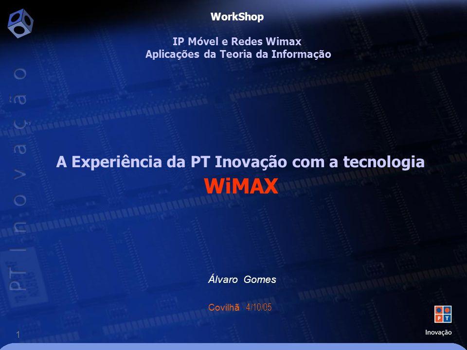 1 A Experiência da PT Inovação com a tecnologia WiMAX Álvaro Gomes Covilhã 4/10/05 WorkShop IP Móvel e Redes Wimax Aplicações da Teoria da Informação