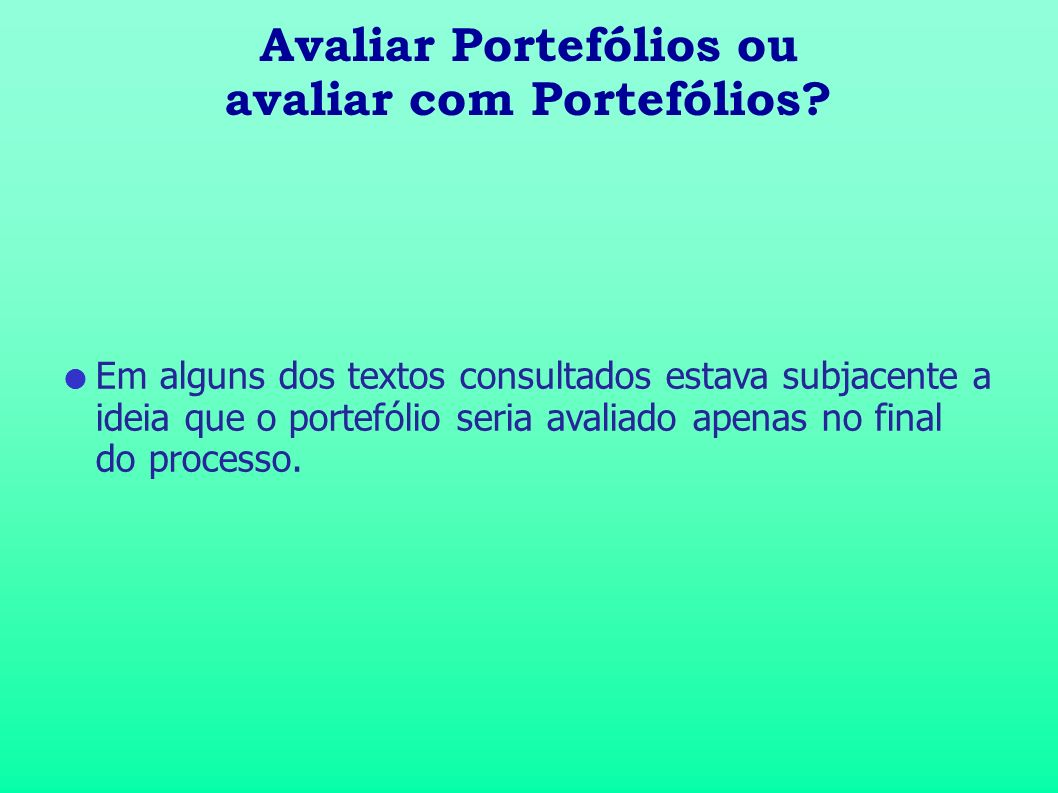 Avaliar Portefólios ou avaliar com Portefólios? Em alguns dos textos consultados estava subjacente a ideia que o portefólio seria avaliado apenas no f