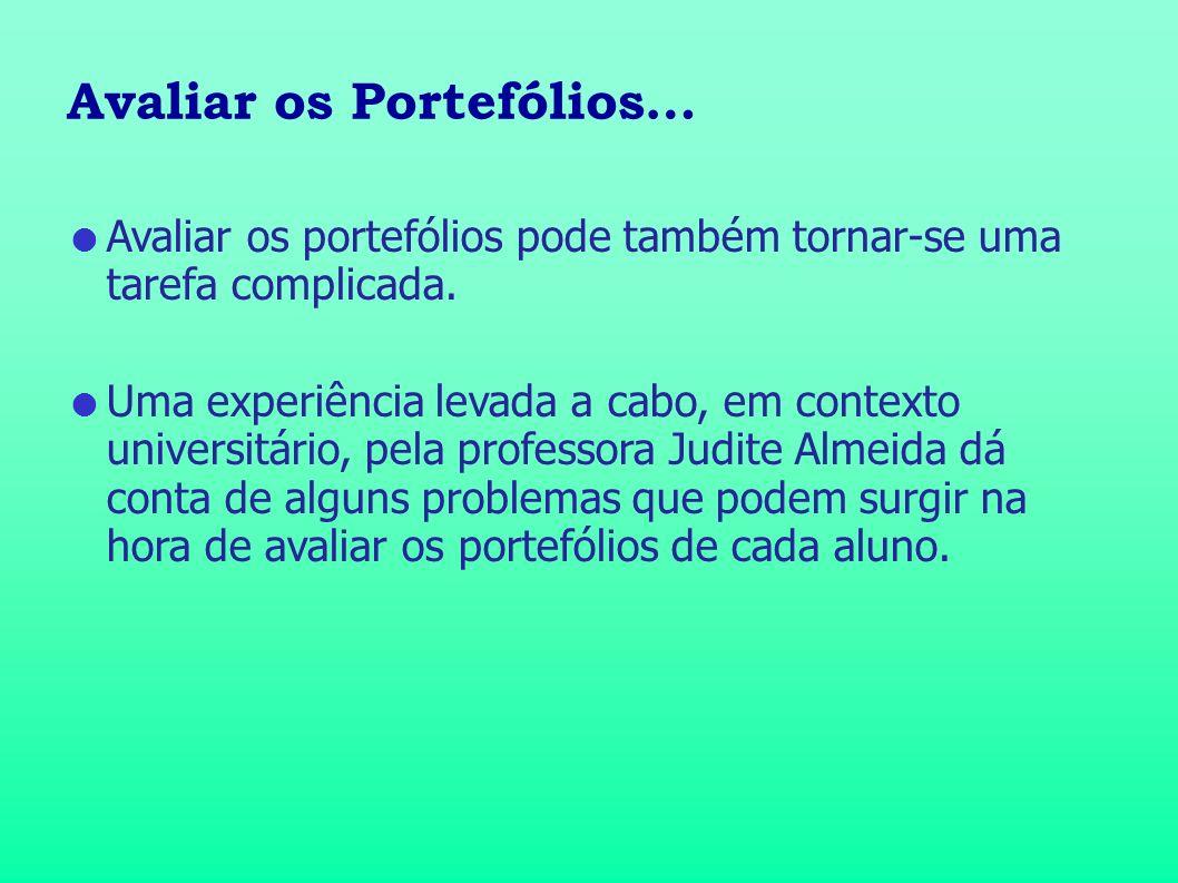 Avaliar os Portefólios… Avaliar os portefólios pode também tornar-se uma tarefa complicada. Uma experiência levada a cabo, em contexto universitário,