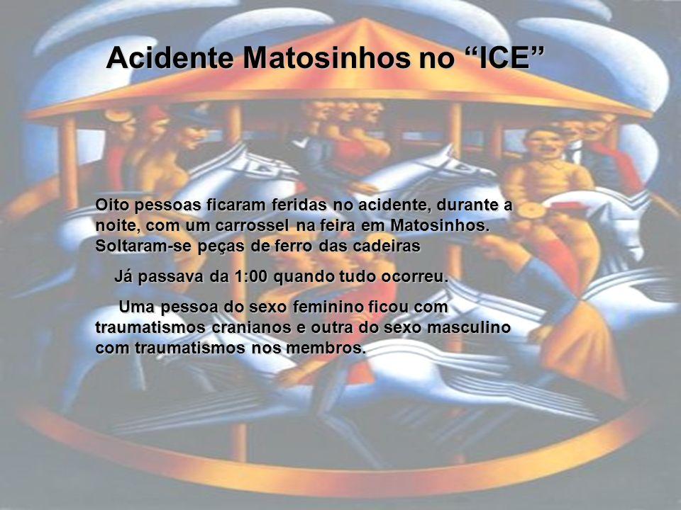 Acidente Matosinhos no ICE Oito pessoas ficaram feridas no acidente, durante a noite, com um carrossel na feira em Matosinhos. Soltaram-se peças de fe