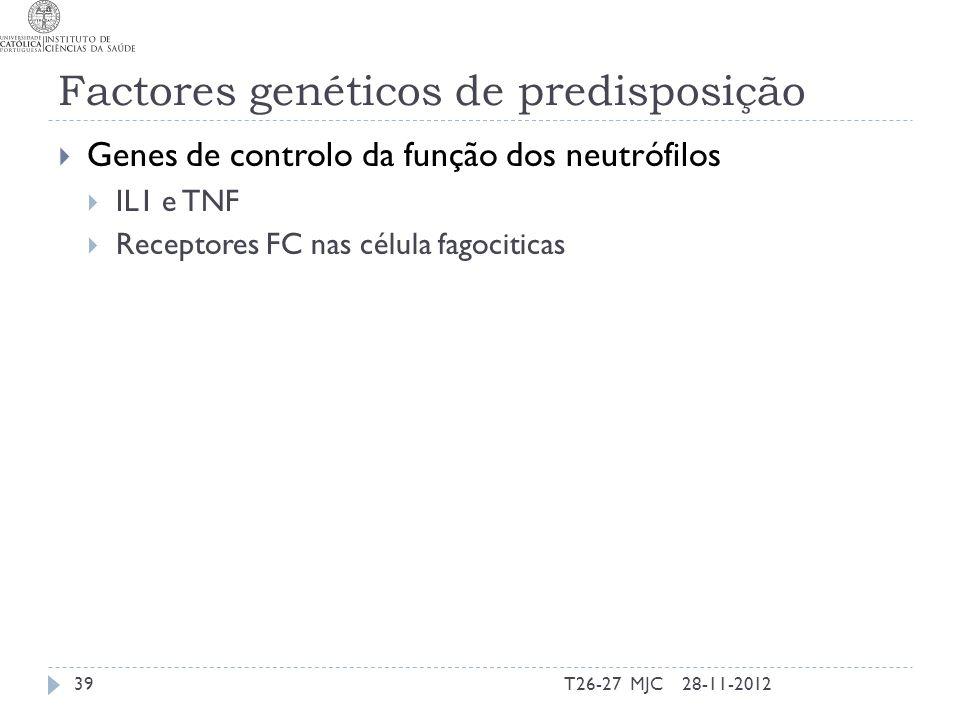 Factores genéticos de predisposição Genes de controlo da função dos neutrófilos IL1 e TNF Receptores FC nas célula fagociticas 28-11-201239T26-27 MJC
