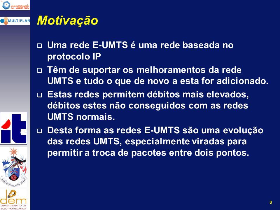 3 Motivação Uma rede E-UMTS é uma rede baseada no protocolo IP Têm de suportar os melhoramentos da rede UMTS e tudo o que de novo a esta for adicionado.