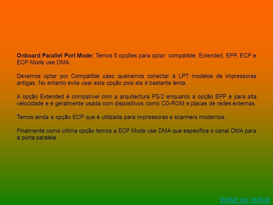Onboard Parallel Port Mode: Temos 5 opções para optar: compatible, Extended, EPP, ECP e ECP Mode use DMA. Devemos optar por Compatible caso queiramos