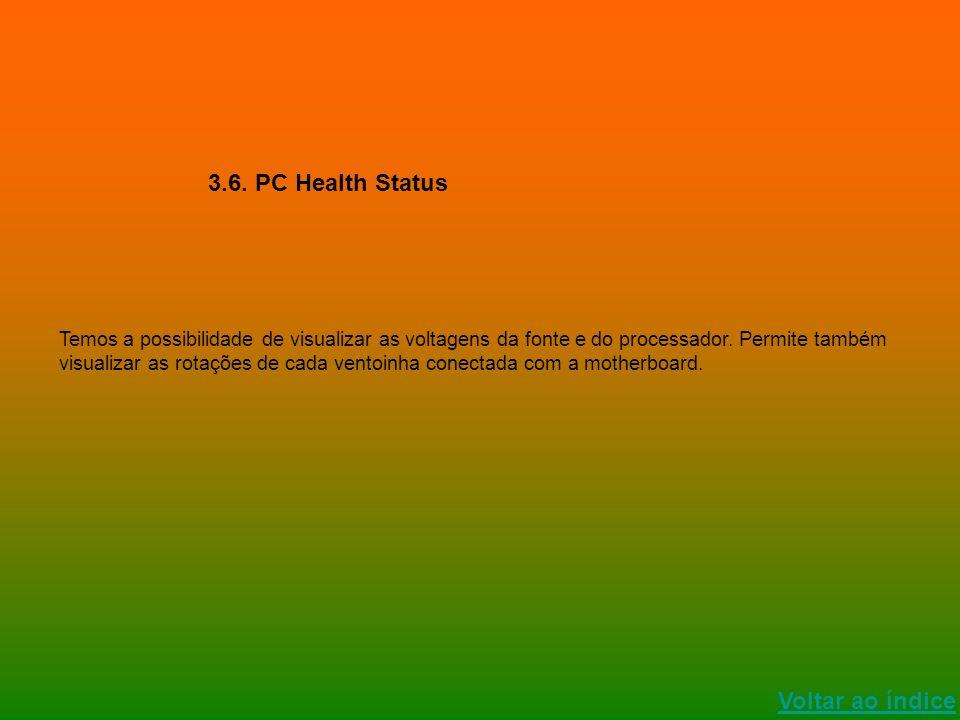 Voltar ao índice 3.6. PC Health Status Temos a possibilidade de visualizar as voltagens da fonte e do processador. Permite também visualizar as rotaçõ