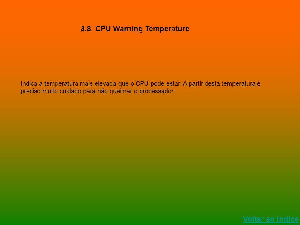 Voltar ao índice 3.8. CPU Warning Temperature Indica a temperatura mais elevada que o CPU pode estar. A partir desta temperatura é preciso muito cuida