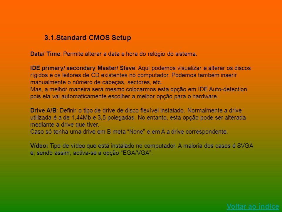 Voltar ao índice 3.1.Standard CMOS Setup Data/ Time: Permite alterar a data e hora do relógio do sistema. IDE primary/ secondary Master/ Slave: Aqui p