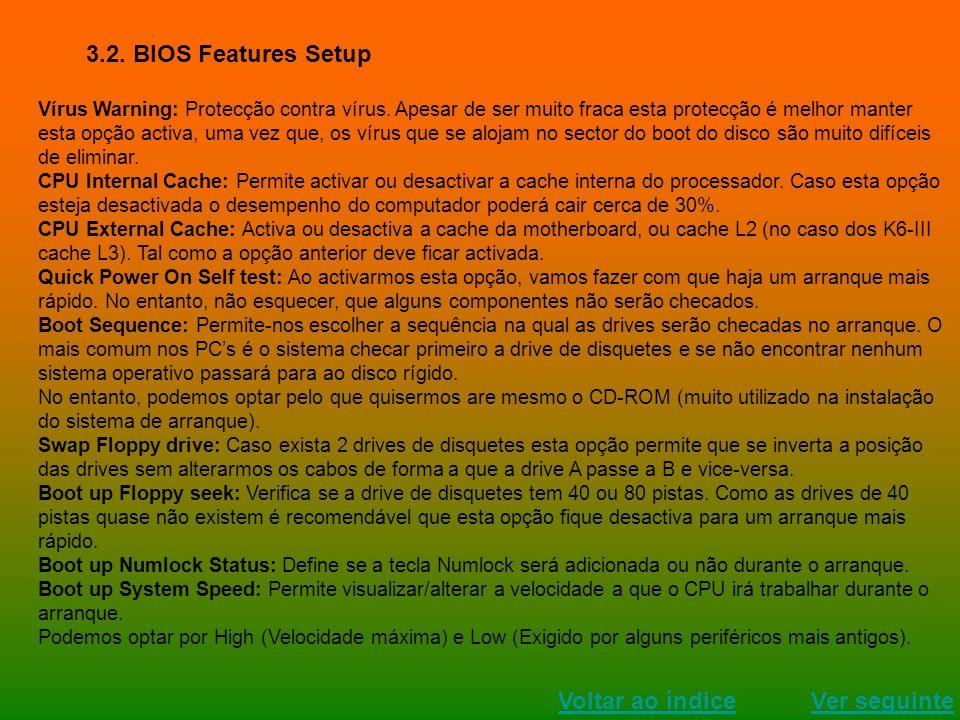 Ver seguinte Voltar ao índice 3.2. BIOS Features Setup Vírus Warning: Protecção contra vírus. Apesar de ser muito fraca esta protecção é melhor manter