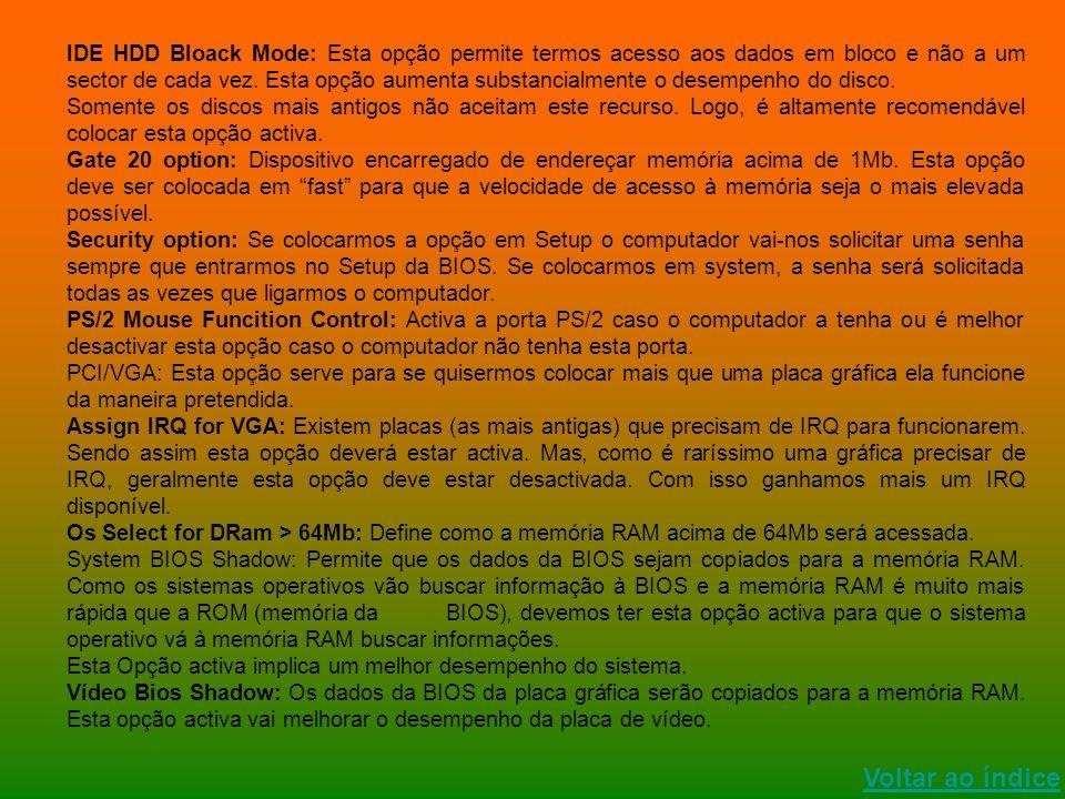 Voltar ao índice IDE HDD Bloack Mode: Esta opção permite termos acesso aos dados em bloco e não a um sector de cada vez. Esta opção aumenta substancia