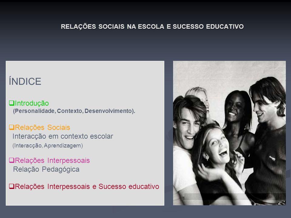 RELAÇÕES SOCIAIS NA ESCOLA E SUCESSO EDUCATIVO RELAÇÕES INTERPESSOAIS RELAÇÕES INTERPESSOAIS (Importância no contexto escolar) Afectivas (ligação afectiva duradoira) Vinculação (segurança) Próximas (Interdependência) Suporte Social (Conforto)