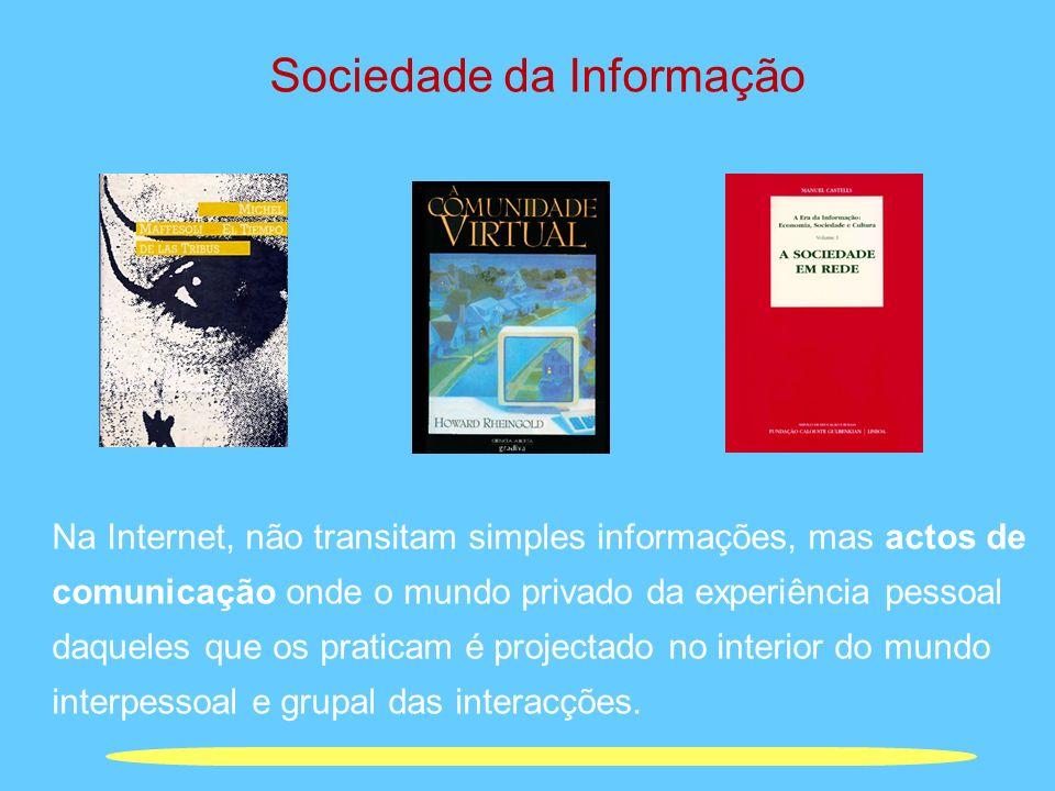 Sociedade da Informação Na Internet, não transitam simples informações, mas actos de comunicação onde o mundo privado da experiência pessoal daqueles