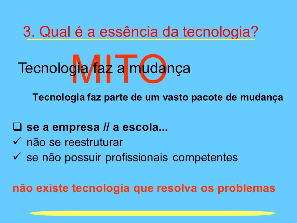 3. Qual é a essência da tecnologia? Tecnologia faz parte de um vasto pacote de mudança se a empresa // a escola... não se reestruturar se não possuir