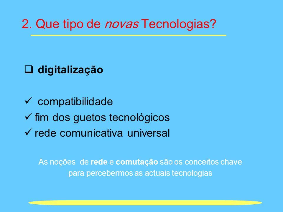 2. Que tipo de novas Tecnologias? digitalização compatibilidade fim dos guetos tecnológicos rede comunicativa universal As noções de rede e comutação