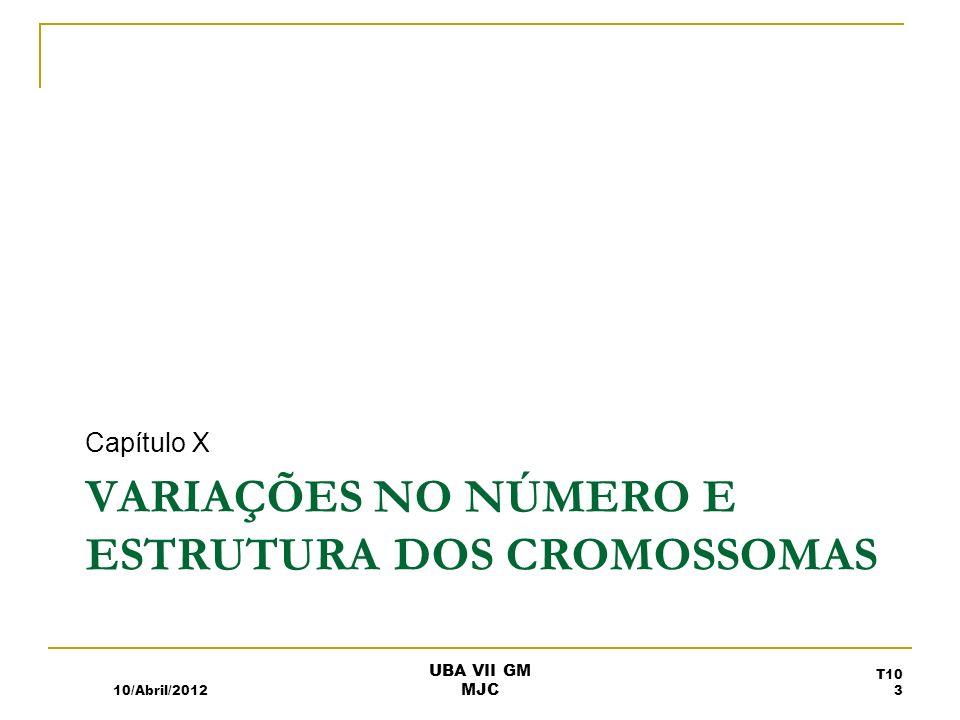 VARIAÇÕES NO NÚMERO E ESTRUTURA DOS CROMOSSOMAS Capítulo X 10/Abril/2012 T10 3 UBA VII GM MJC
