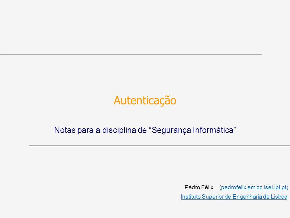 Autenticação Notas para a disciplina de Segurança Informática Pedro Félix (pedrofelix em cc.isel.ipl.pt)pedrofelix em cc.isel.ipl.pt Instituto Superio