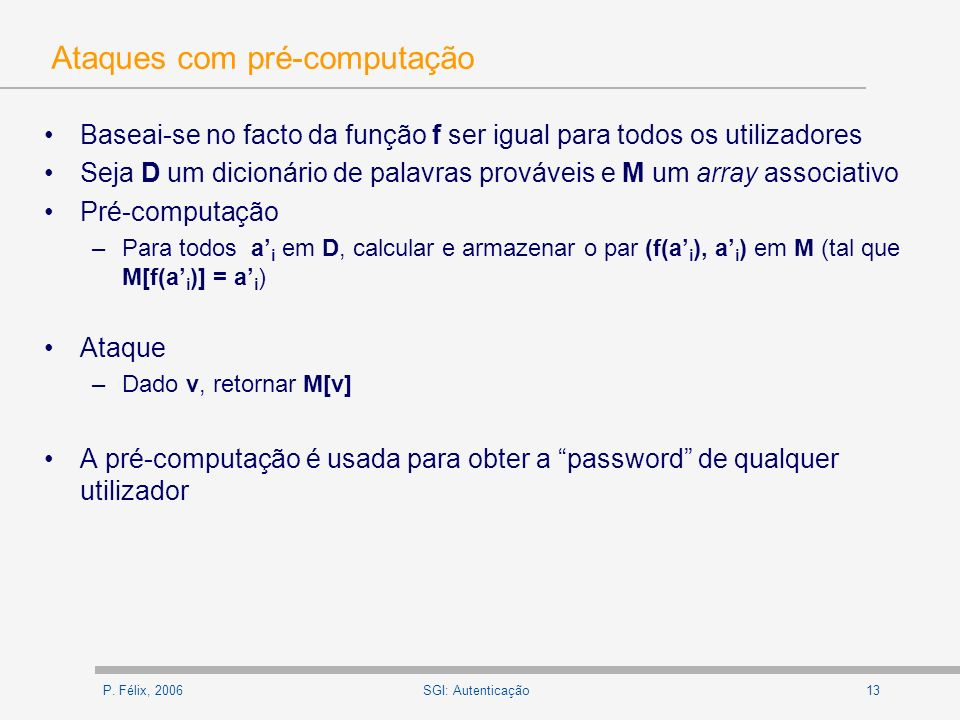 P. Félix, 200613SGI: Autenticação Ataques com pré-computação Baseai-se no facto da função f ser igual para todos os utilizadores Seja D um dicionário