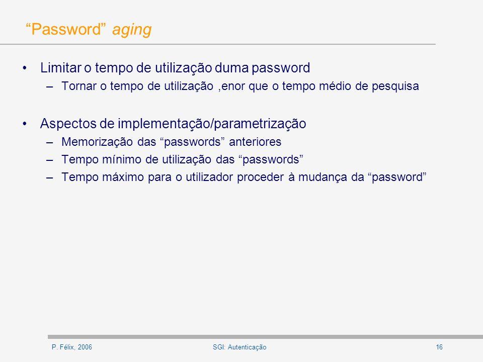 P. Félix, 200616SGI: Autenticação Password aging Limitar o tempo de utilização duma password –Tornar o tempo de utilização,enor que o tempo médio de p
