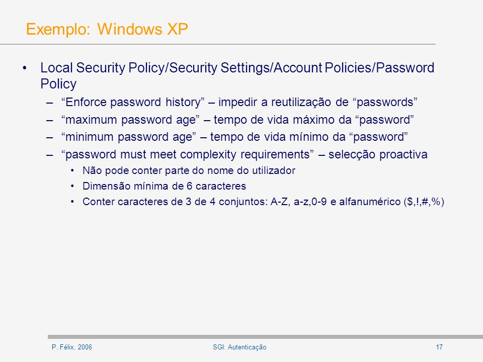 P. Félix, 200617SGI: Autenticação Exemplo: Windows XP Local Security Policy/Security Settings/Account Policies/Password Policy –Enforce password histo