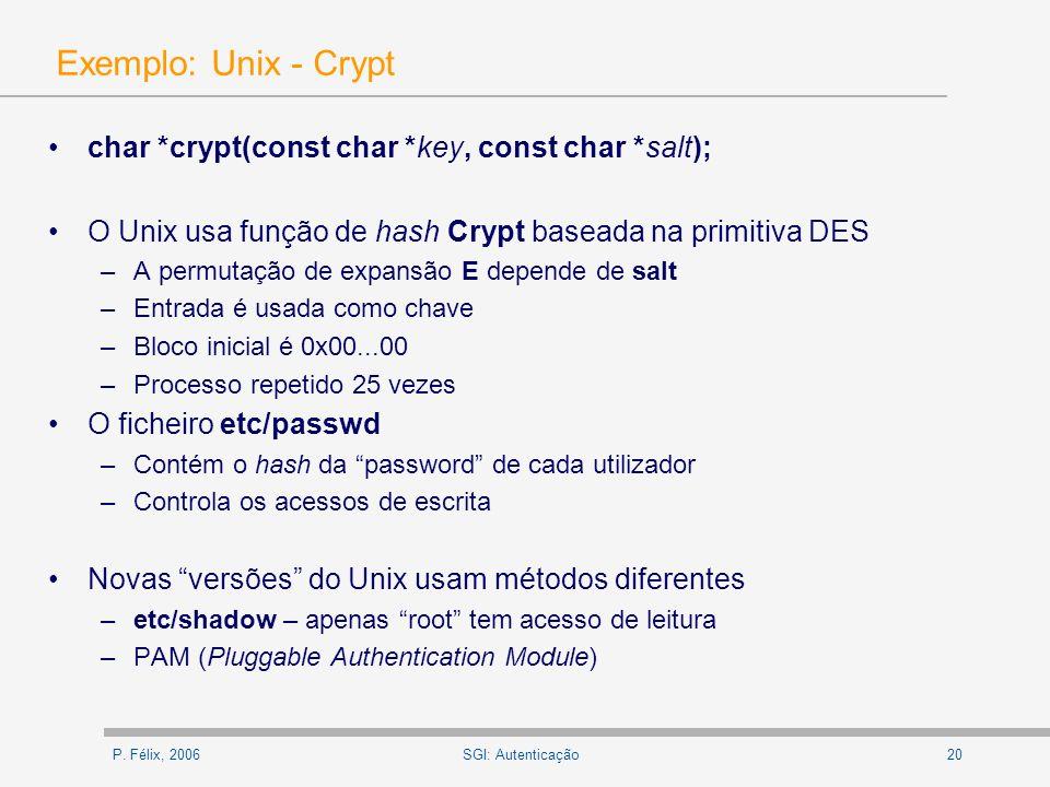 P. Félix, 200620SGI: Autenticação Exemplo: Unix - Crypt char *crypt(const char *key, const char *salt); O Unix usa função de hash Crypt baseada na pri