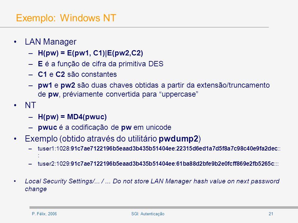 P. Félix, 200621SGI: Autenticação Exemplo: Windows NT LAN Manager –H(pw) = E(pw1, C1)|E(pw2,C2) –E é a função de cifra da primitiva DES –C1 e C2 são c