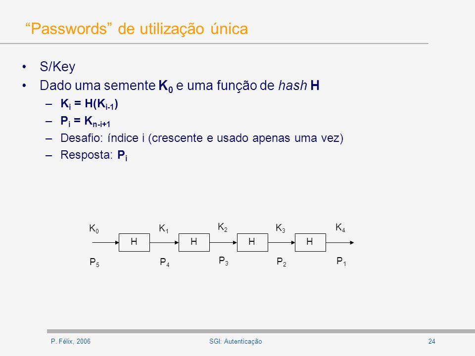 P. Félix, 200624SGI: Autenticação Passwords de utilização única S/Key Dado uma semente K 0 e uma função de hash H –K i = H(K i-1 ) –P i = K n-i+1 –Des