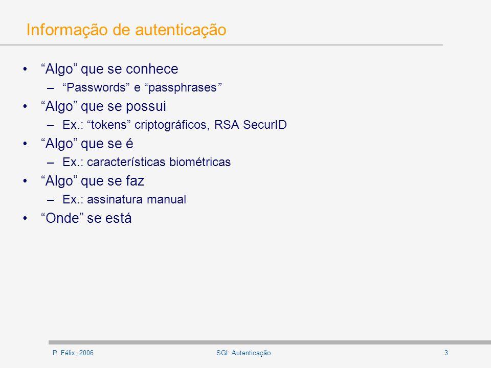 P. Félix, 20063SGI: Autenticação Informação de autenticação Algo que se conhece –Passwords e passphrases Algo que se possui –Ex.: tokens criptográfico