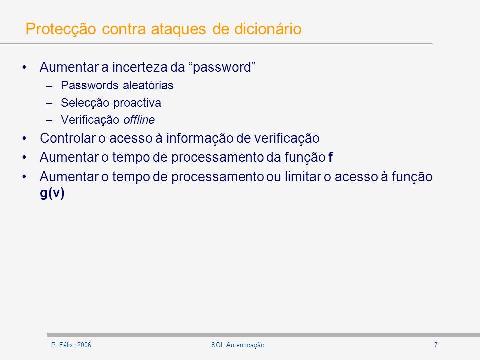 P. Félix, 20067SGI: Autenticação Protecção contra ataques de dicionário Aumentar a incerteza da password –Passwords aleatórias –Selecção proactiva –Ve