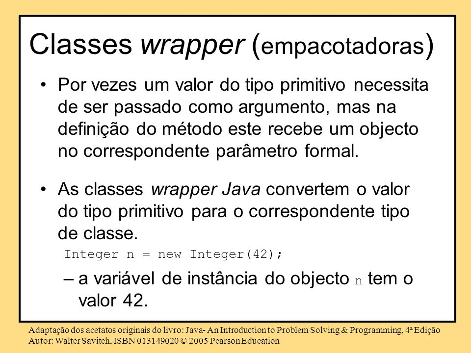 Adaptação dos acetatos originais do livro: Java- An Introduction to Problem Solving & Programming, 4ª Edição Autor: Walter Savitch, ISBN 013149020 © 2005 Pearson Education Classes wrapper ( empacotadoras ) Por vezes um valor do tipo primitivo necessita de ser passado como argumento, mas na definição do método este recebe um objecto no correspondente parâmetro formal.