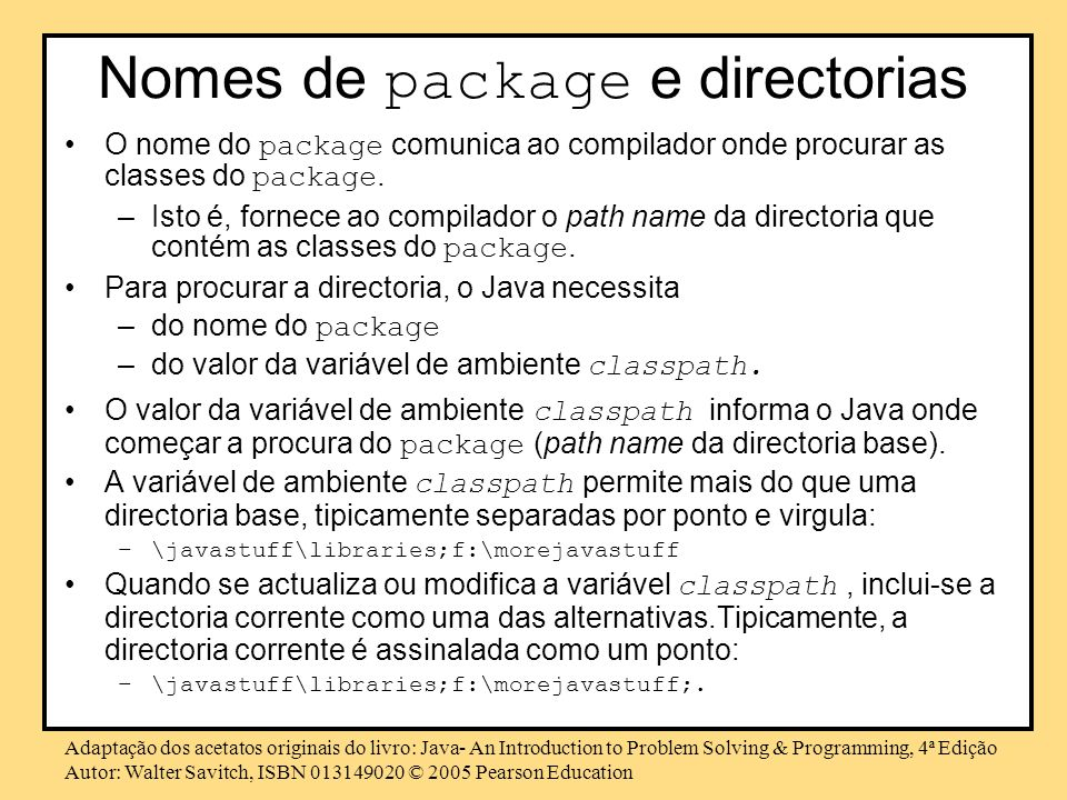 Adaptação dos acetatos originais do livro: Java- An Introduction to Problem Solving & Programming, 4ª Edição Autor: Walter Savitch, ISBN 013149020 © 2005 Pearson Education Nomes de package e directorias O nome do package comunica ao compilador onde procurar as classes do package.