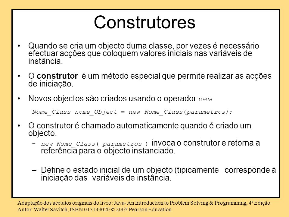 Adaptação dos acetatos originais do livro: Java- An Introduction to Problem Solving & Programming, 4ª Edição Autor: Walter Savitch, ISBN 013149020 © 2005 Pearson Education Exemplo - Construtores public class Data { private int dia=1, mes=1, ano= 2005; public Data(){ } // Construtor sem parâmetros public Data( int a, int m, int d){ set(a, m, d); } public Data( String d ) { set(d); }...