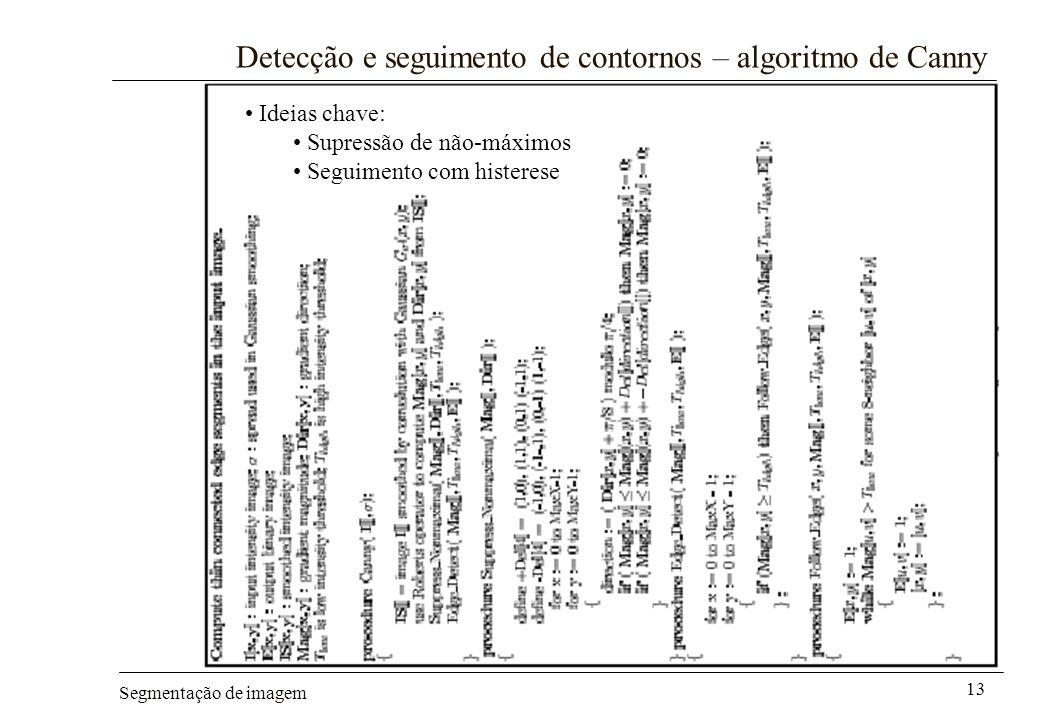 Segmentação de imagem 13 Detecção e seguimento de contornos – algoritmo de Canny Ideias chave: Supressão de não-máximos Seguimento com histerese