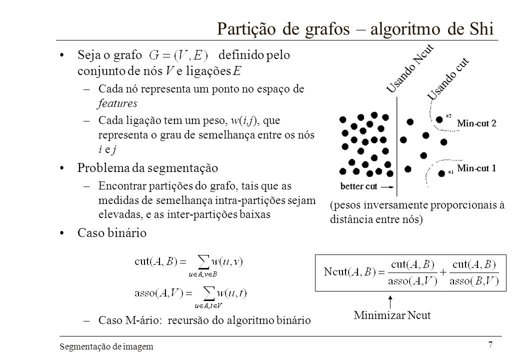 Segmentação de imagem 7 Partição de grafos – algoritmo de Shi Seja o grafo definido pelo conjunto de nós V e ligações E –Cada nó representa um ponto n