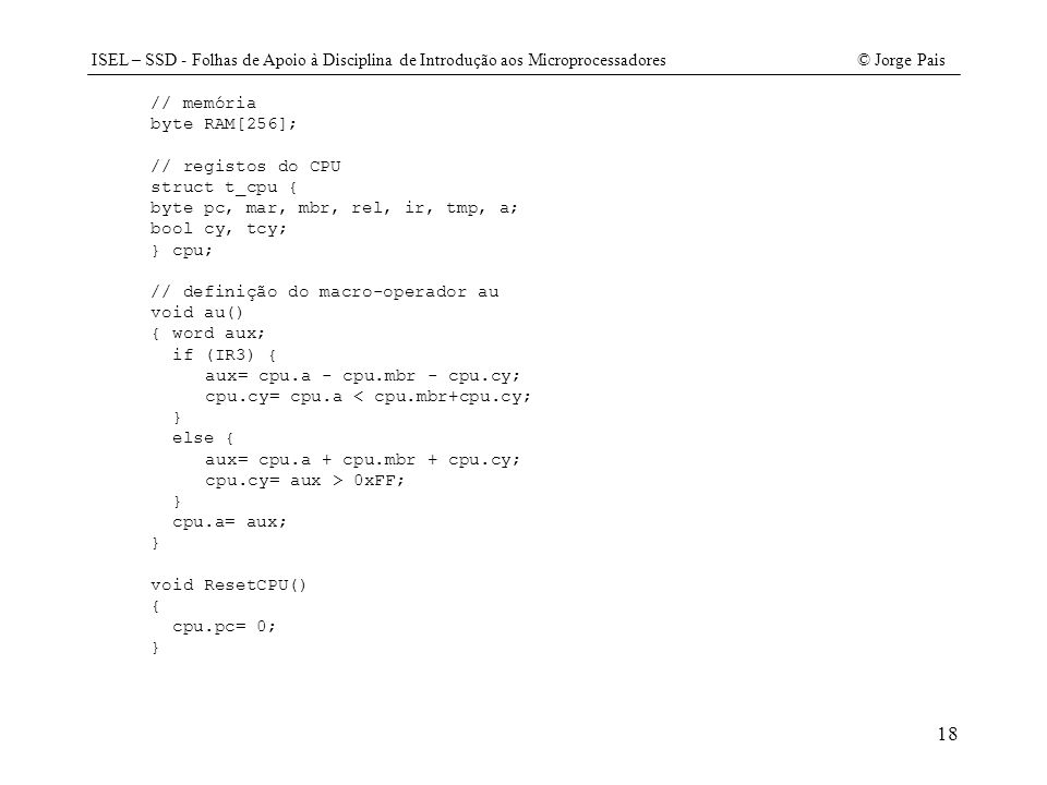 ISEL – SSD - Folhas de Apoio à Disciplina de Introdução aos Microprocessadores© Jorge Pais 18 // memória byte RAM[256]; // registos do CPU struct t_cp